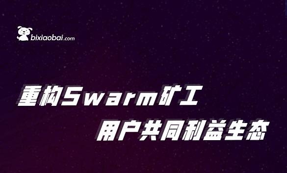 重构Swarm矿工 用户共同利益生态